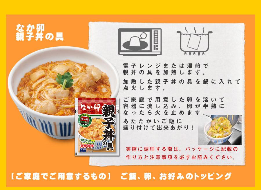 調理法:なか卯親子丼の具 電子レンジ、もしくは湯煎で親子丼の具を加熱します。加熱した親子丼の具を鍋に入れて点火します。ご家庭で用意した卵を溶いて容器に流し込み、卵が半熟になったら火を止めます。温かいご飯に盛り付けて出来上がり